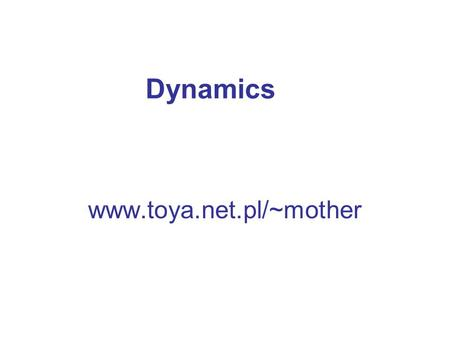 Dynamics www.toya.net.pl/~mother.