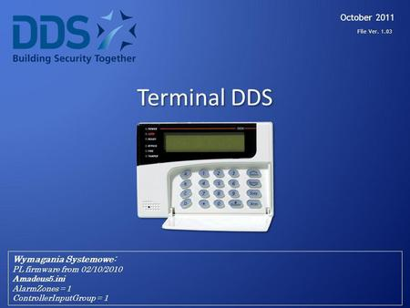 Terminal DDS October 2011 Wymagania Systemowe: PL firmware from 02/10/2010 Amadeus5.ini AlarmZones = 1 ControllerInputGroup = 1 File Ver. 1.03.