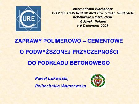 International Workshop: CITY OF TOMORROW AND CULTURAL HERITAGE POMERANIA OUTLOOK Gdańsk, Poland 8-9 December 2005 ZAPRAWY POLIMEROWO – CEMENTOWE O PODWYŻSZONEJ.