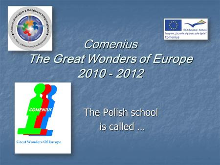 Comenius The Great Wonders of Europe 2010 - 2012 The Polish school is called … is called …
