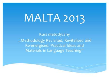 MALTA 2013 Kurs metodyczny Methodology Revisited, Revitalised and Re-energised. Practical Ideas and Materials in Language Teaching.