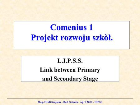 Mag. Heidi Sequenz - Bad Goisern - April 2002 - LIPSS Comenius 1 Projekt rozwoju szkòł. L.I.P.S.S. Link between Primary and Secondary Stage.