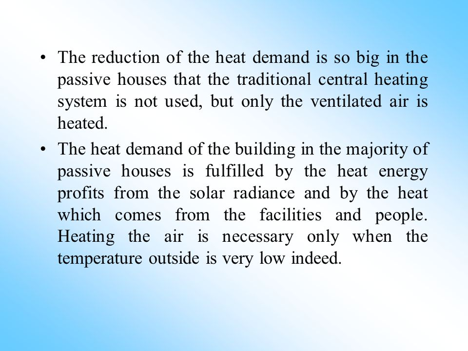 The reduction of the heat demand is so big in the passive houses that the traditional central heating system is not used, but only the ventilated air is heated.