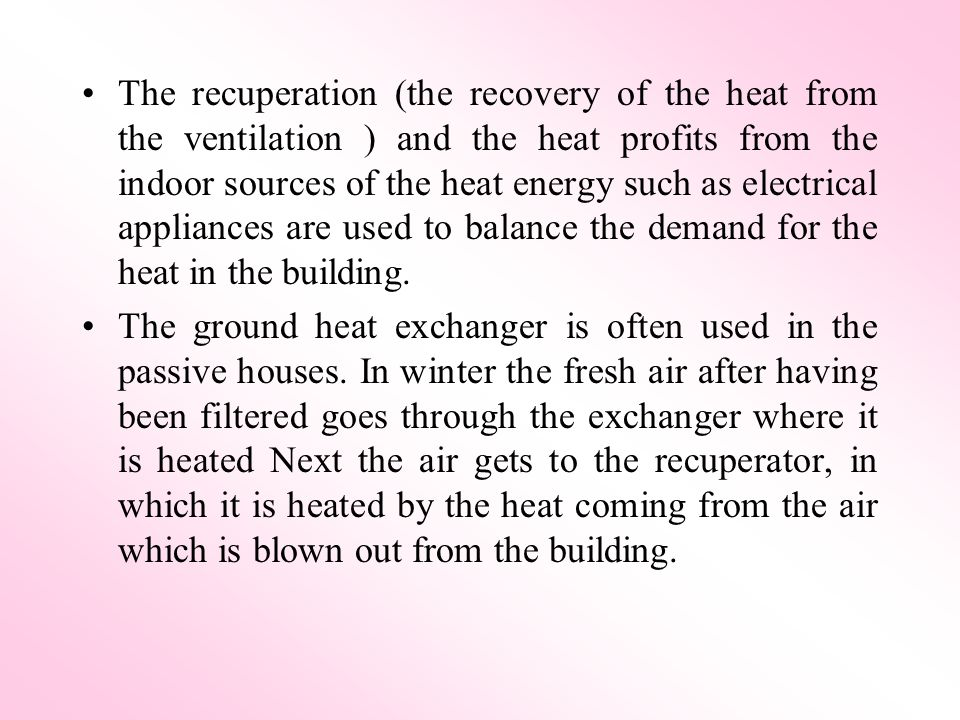 The recuperation (the recovery of the heat from the ventilation ) and the heat profits from the indoor sources of the heat energy such as electrical appliances are used to balance the demand for the heat in the building.