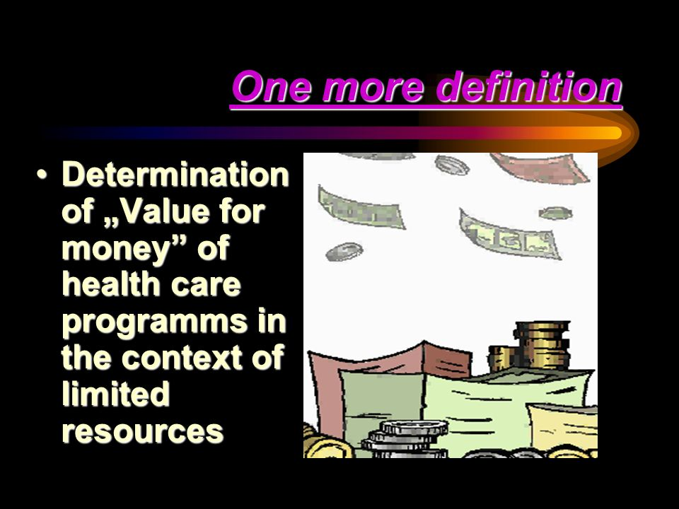 "One more definition Determination of ""Value for money of health care programms in the context of limited resources."