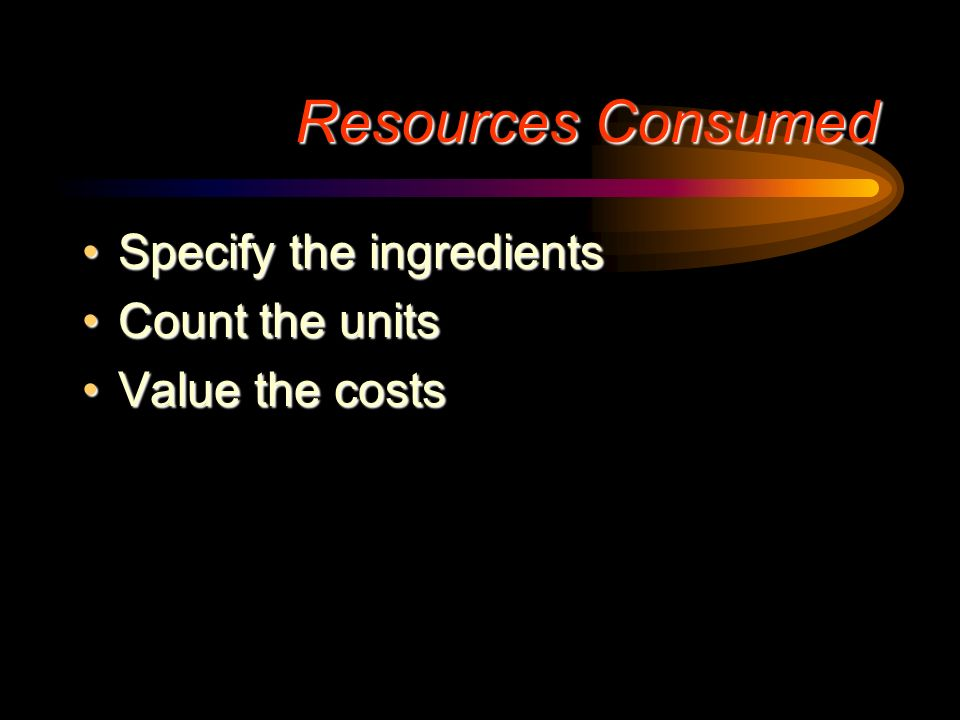 Resources Consumed Specify the ingredients Count the units