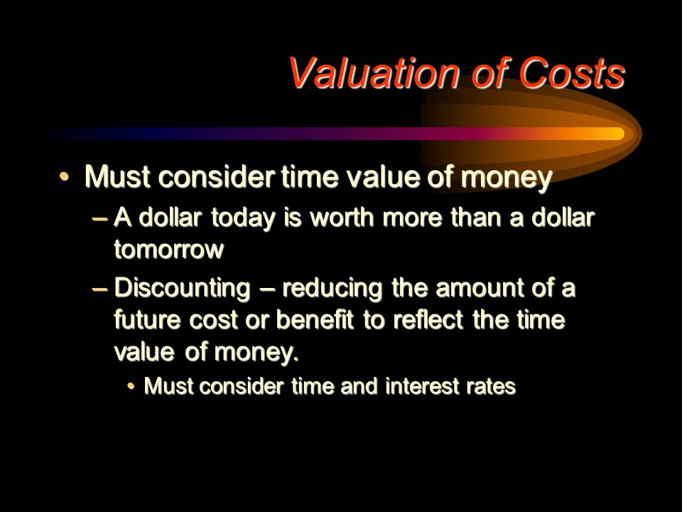 Valuation of Costs Must consider time value of money