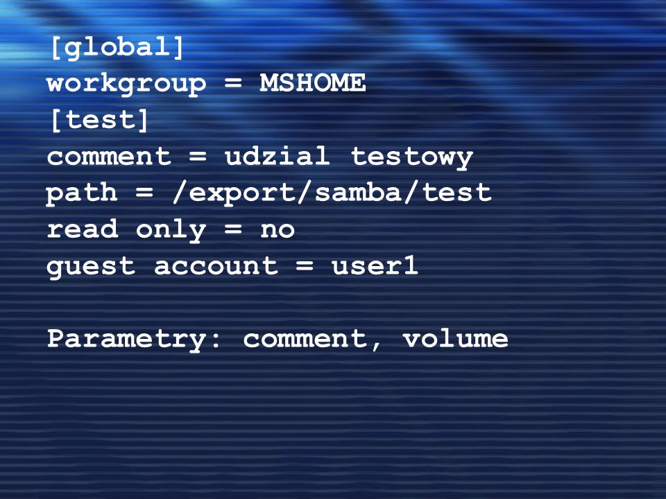 [global] workgroup = MSHOME. [test] comment = udzial testowy. path = /export/samba/test. read only = no.