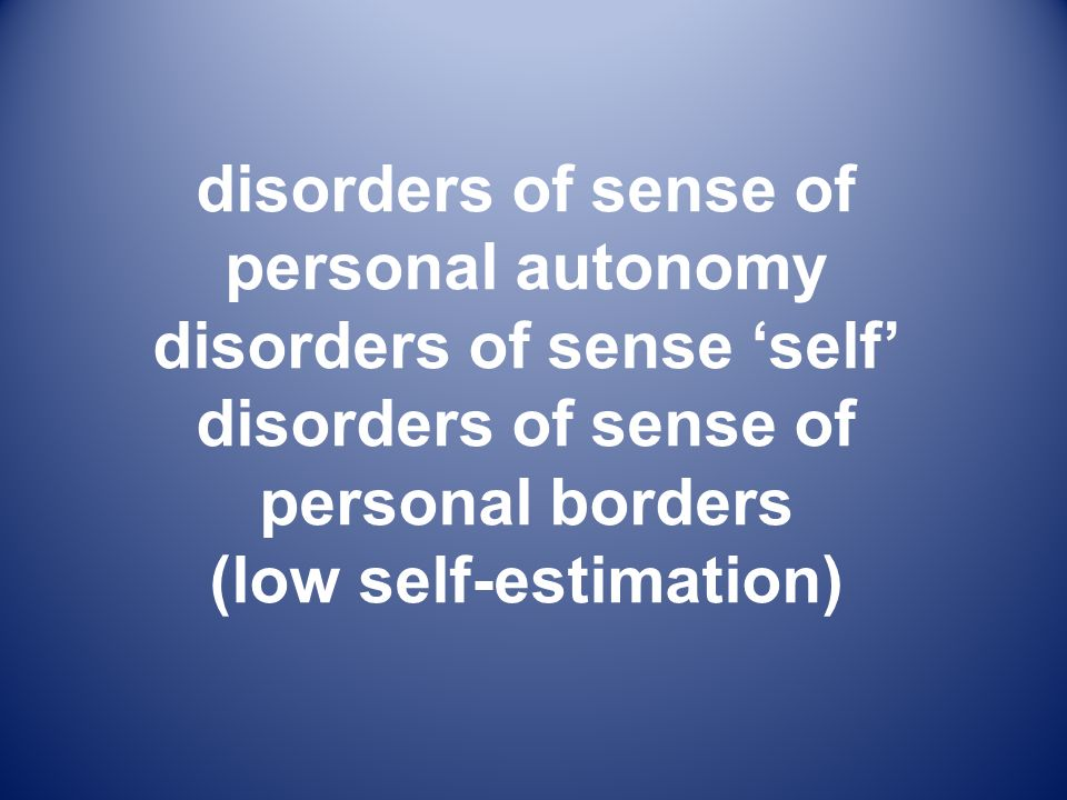 disorders of sense of personal autonomy disorders of sense 'self' disorders of sense of personal borders (low self-estimation)