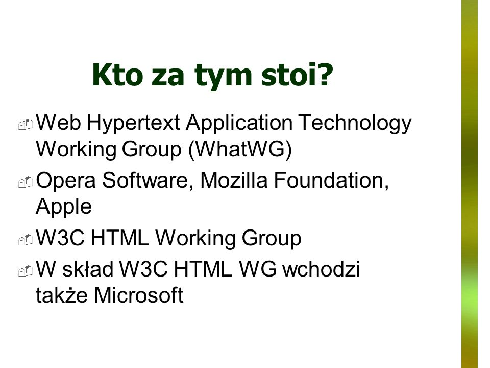 Kto za tym stoi Web Hypertext Application Technology Working Group (WhatWG) Opera Software, Mozilla Foundation, Apple.
