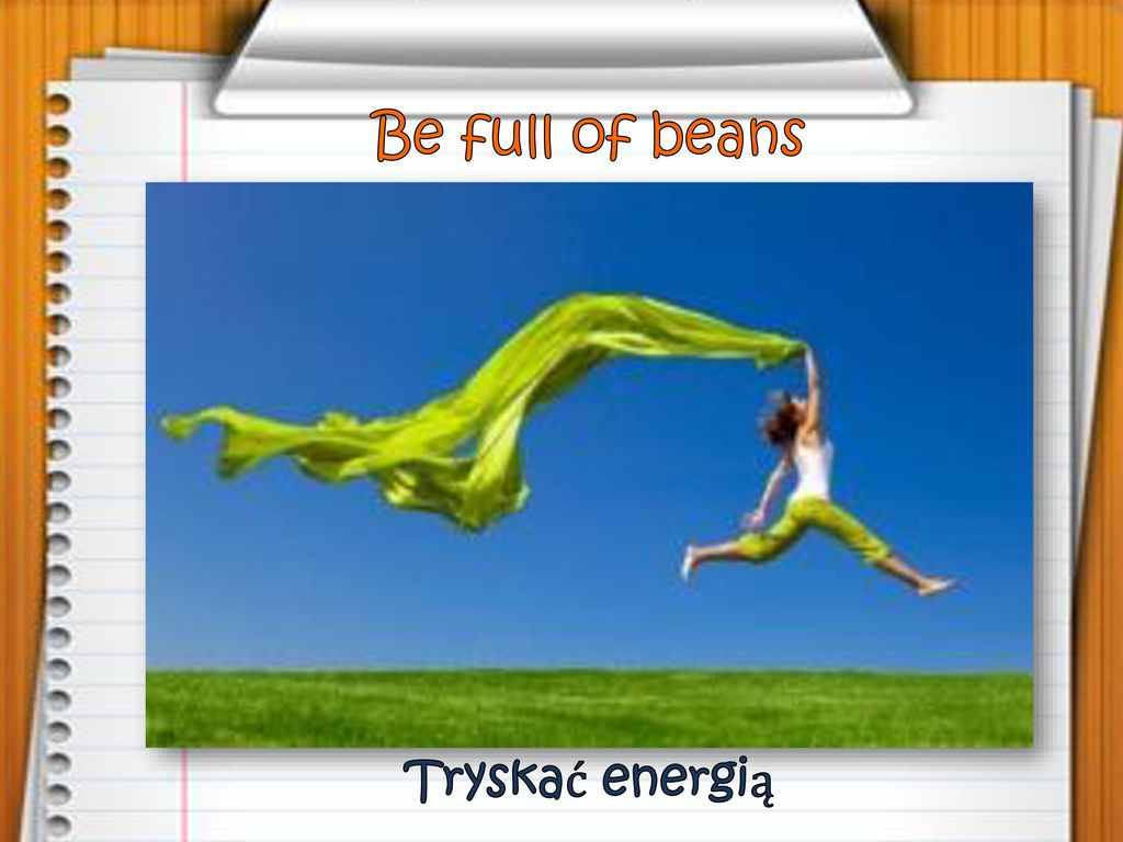Be full of beans Tryskać energią