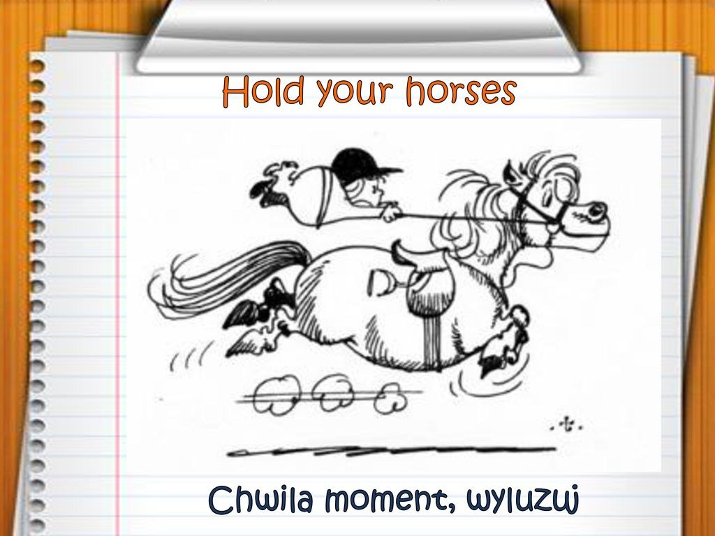 Hold your horses Chwila moment, wyluzuj