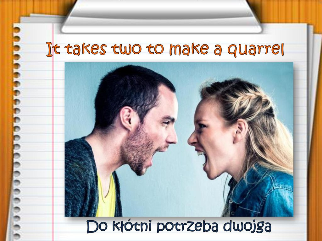 It takes two to make a quarrel
