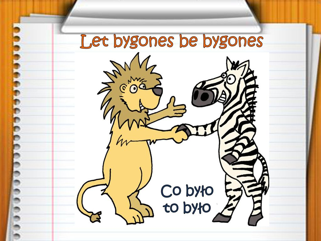 Let bygones be bygones Co było to było