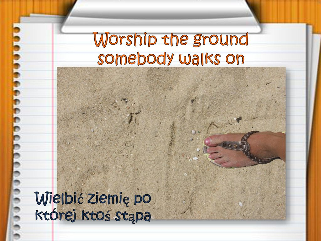 Worship the ground somebody walks on