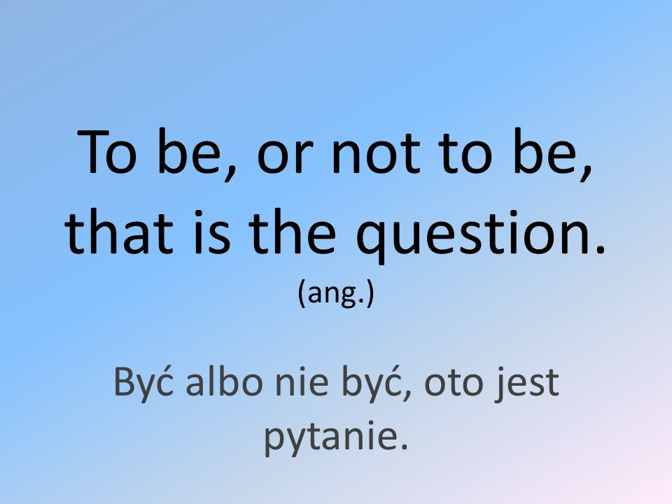 To be, or not to be, that is the question. (ang.)