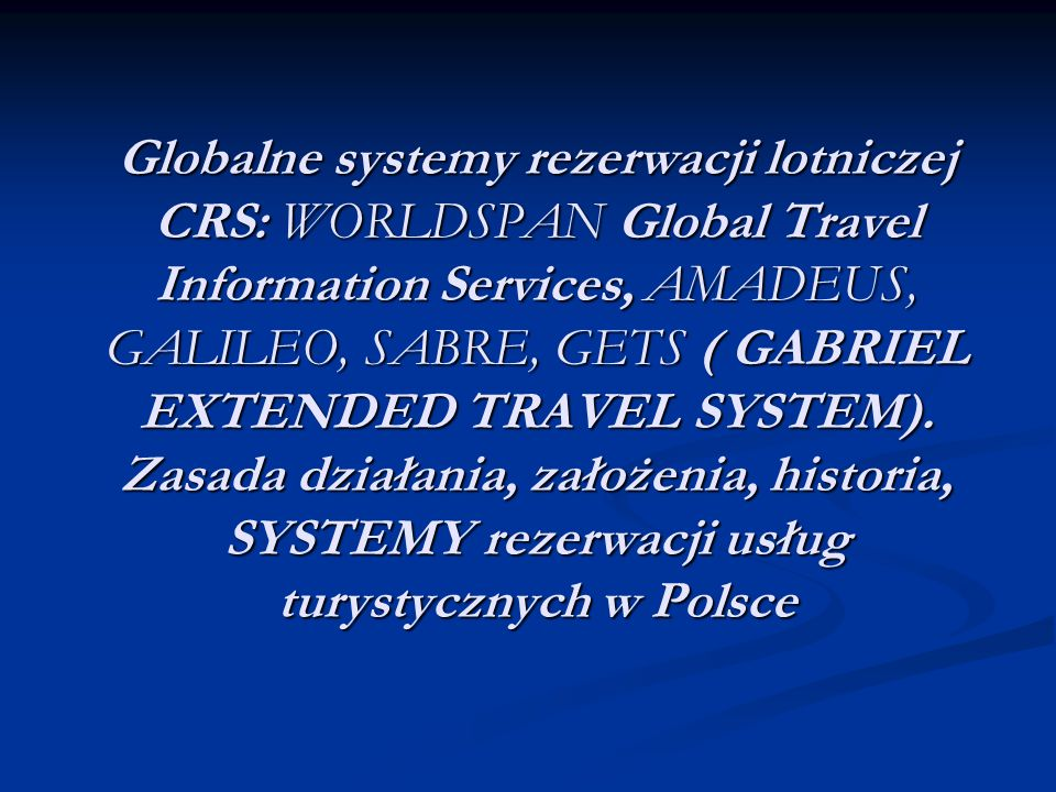Globalne systemy rezerwacji lotniczej CRS: WORLDSPAN Global Travel Information Services, AMADEUS, GALILEO, SABRE, GETS ( GABRIEL EXTENDED TRAVEL SYSTEM).
