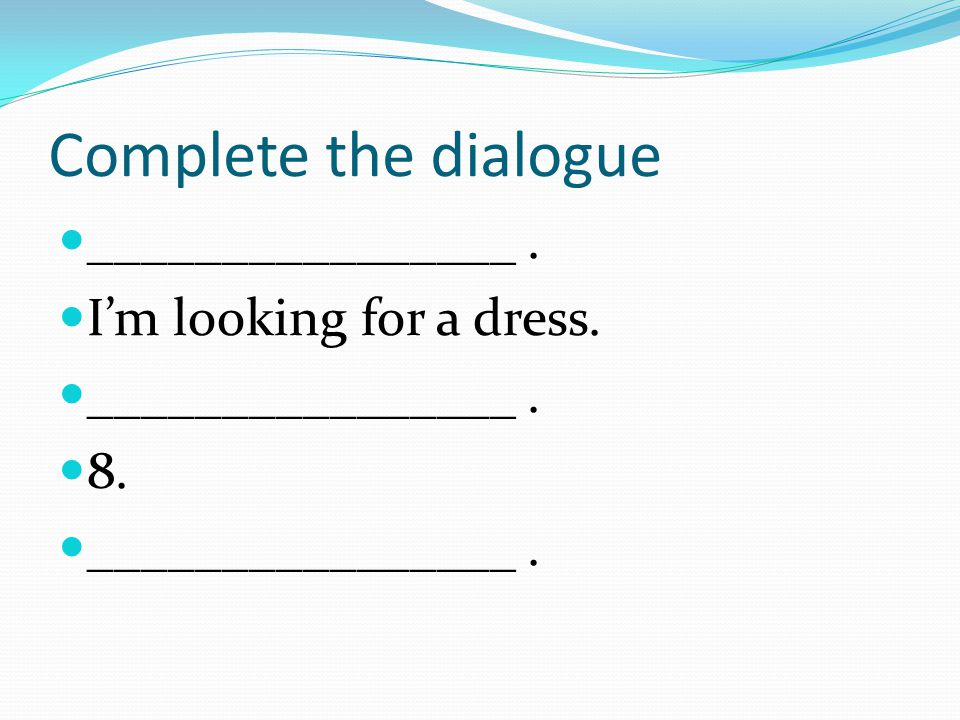 Complete the dialogue ________________ . I'm looking for a dress. 8.