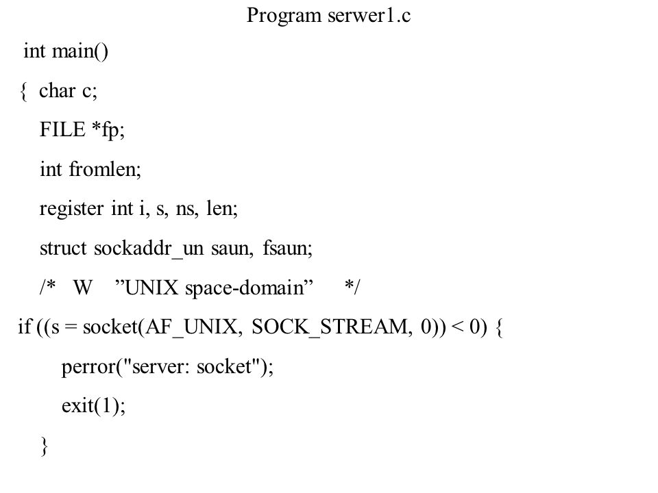 Program serwer1.c int main() { char c; FILE *fp; int fromlen; register int i, s, ns, len; struct sockaddr_un saun, fsaun;