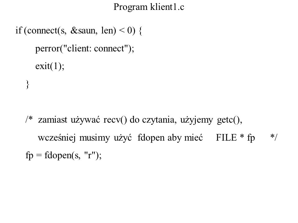 Program klient1.c if (connect(s, &saun, len) < 0) { perror( client: connect ); exit(1); } /* zamiast używać recv() do czytania, użyjemy getc(),