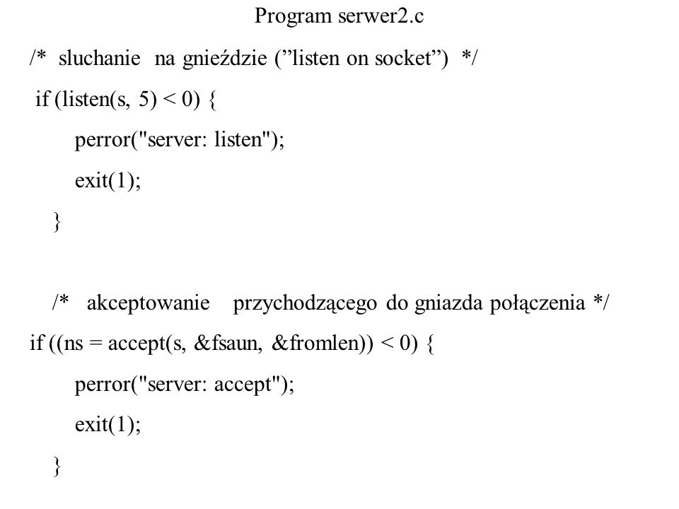 Program serwer2.c /* sluchanie na gnieździe ( listen on socket ) */ if (listen(s, 5) < 0) { perror( server: listen );