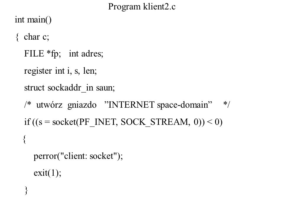 Program klient2.c int main() { char c; FILE *fp; int adres; register int i, s, len; struct sockaddr_in saun;