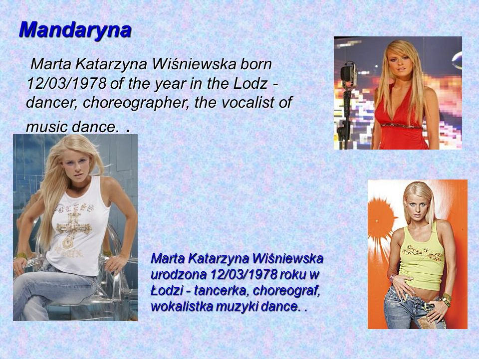 Mandaryna Marta Katarzyna Wiśniewska born 12/03/1978 of the year in the Lodz - dancer, choreographer, the vocalist of music dance. .