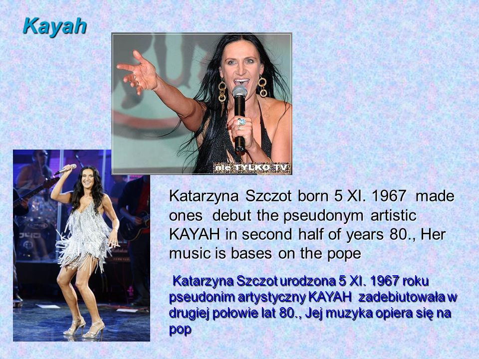 Kayah Katarzyna Szczot born 5 XI. 1967 made ones debut the pseudonym artistic KAYAH in second half of years 80., Her music is bases on the pope.