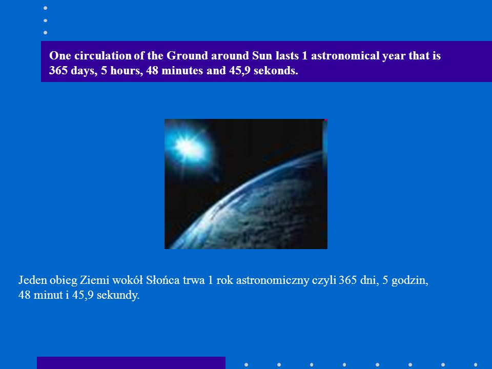 One circulation of the Ground around Sun lasts 1 astronomical year that is 365 days, 5 hours, 48 minutes and 45,9 sekonds.