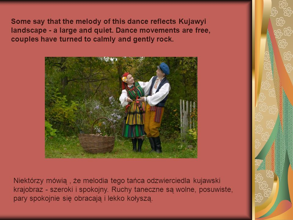 Some say that the melody of this dance reflects Kujawyi landscape - a large and quiet. Dance movements are free, couples have turned to calmly and gently rock.