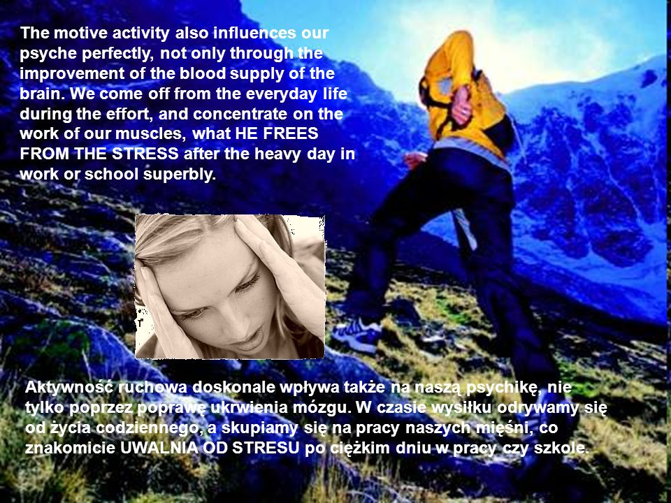 The motive activity also influences our psyche perfectly, not only through the improvement of the blood supply of the brain. We come off from the everyday life during the effort, and concentrate on the work of our muscles, what HE FREES FROM THE STRESS after the heavy day in work or school superbly.