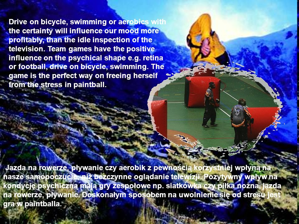 Drive on bicycle, swimming or aerobics with the certainty will influence our mood more profitably, than the idle inspection of the television. Team games have the positive influence on the psychical shape e.g. retina or football, drive on bicycle, swimming. The game is the perfect way on freeing herself from the stress in paintball.