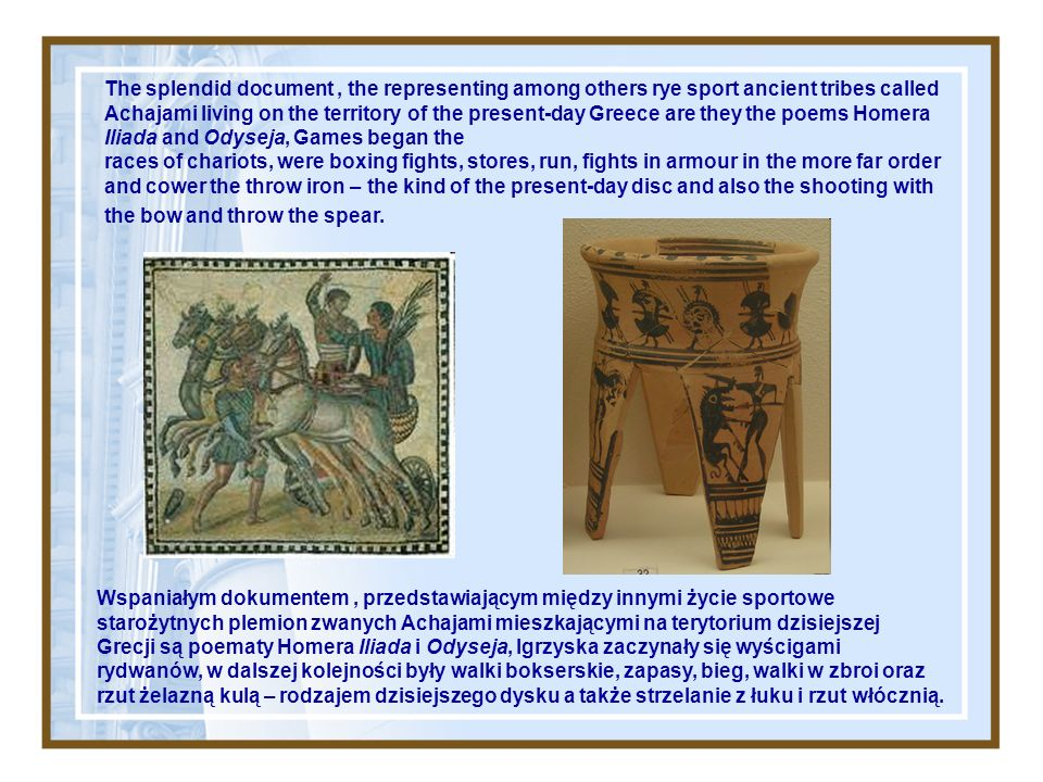 The splendid document , the representing among others rye sport ancient tribes called Achajami living on the territory of the present-day Greece are they the poems Homera Iliada and Odyseja, Games began the