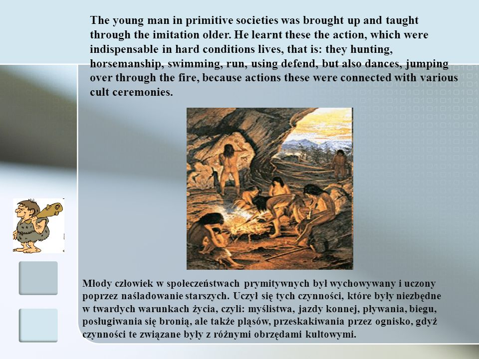 The young man in primitive societies was brought up and taught through the imitation older. He learnt these the action, which were indispensable in hard conditions lives, that is: they hunting, horsemanship, swimming, run, using defend, but also dances, jumping over through the fire, because actions these were connected with various cult ceremonies.