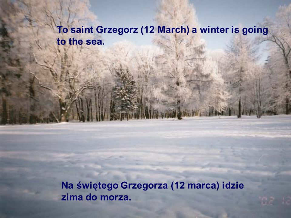 To saint Grzegorz (12 March) a winter is going to the sea.