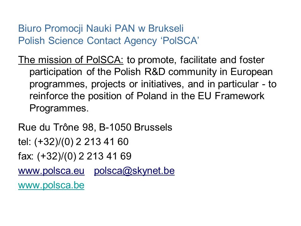 Biuro Promocji Nauki PAN w Brukseli Polish Science Contact Agency 'PolSCA' The mission of PolSCA: to promote, facilitate and foster participation of the Polish R&D community in European programmes, projects or initiatives, and in particular - to reinforce the position of Poland in the EU Framework Programmes.