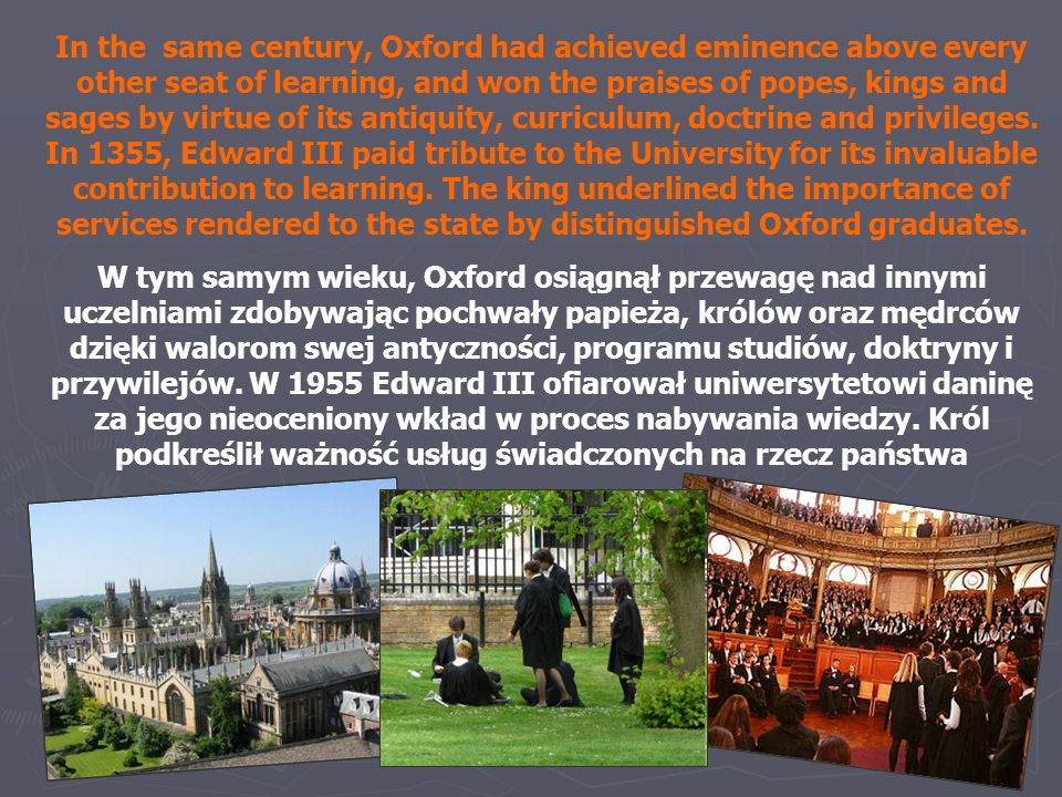 In the same century, Oxford had achieved eminence above every other seat of learning, and won the praises of popes, kings and sages by virtue of its antiquity, curriculum, doctrine and privileges. In 1355, Edward III paid tribute to the University for its invaluable contribution to learning. The king underlined the importance of services rendered to the state by distinguished Oxford graduates.