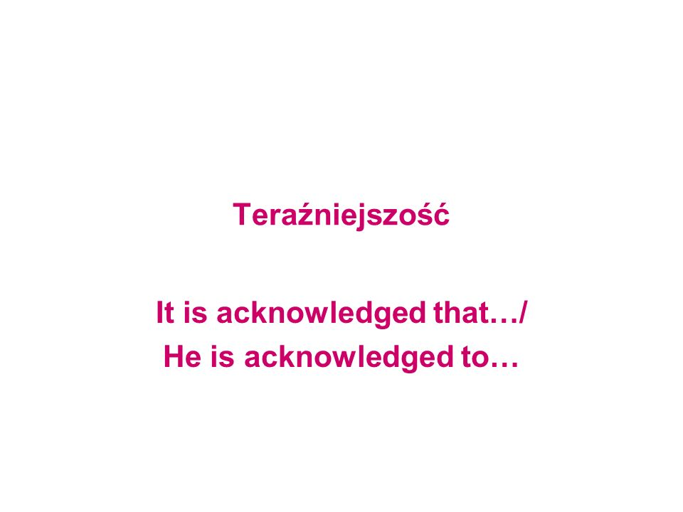 It is acknowledged that…/ He is acknowledged to…