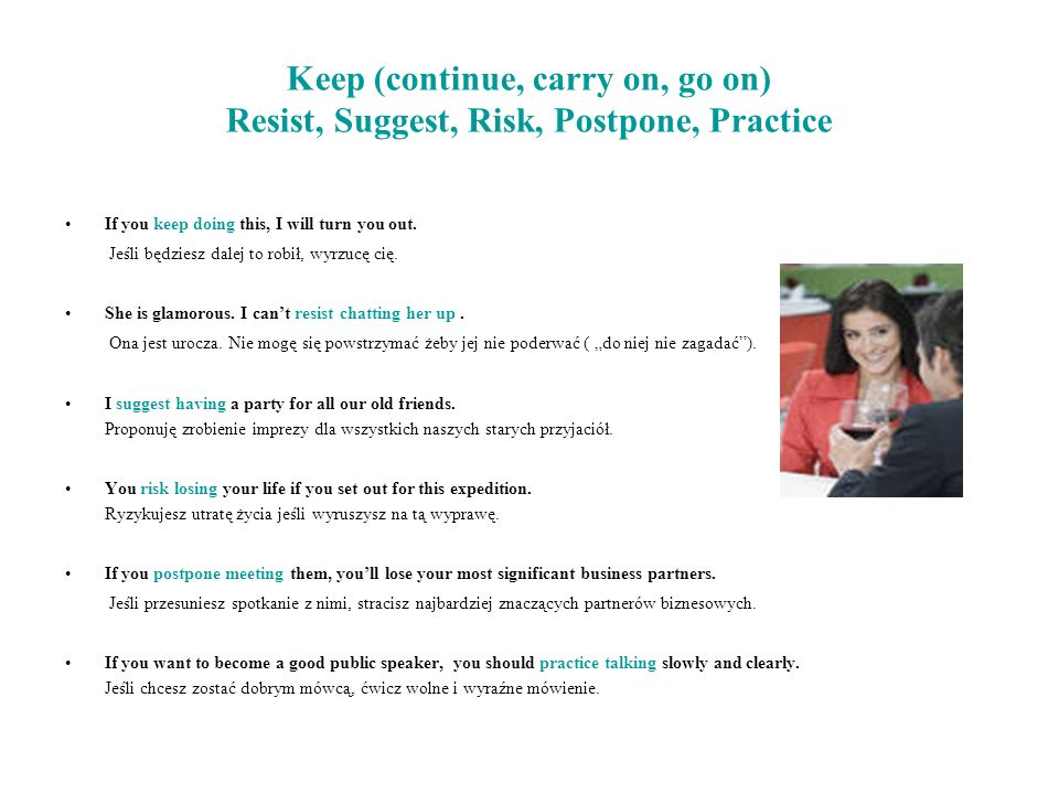 Keep (continue, carry on, go on) Resist, Suggest, Risk, Postpone, Practice