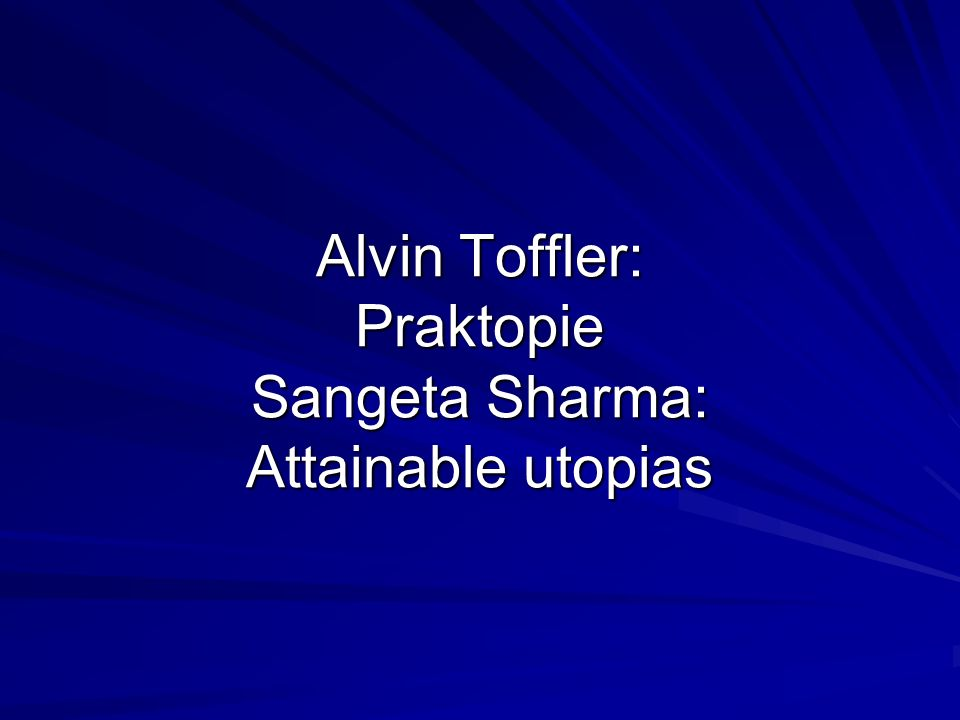 Alvin Toffler: Praktopie Sangeta Sharma: Attainable utopias