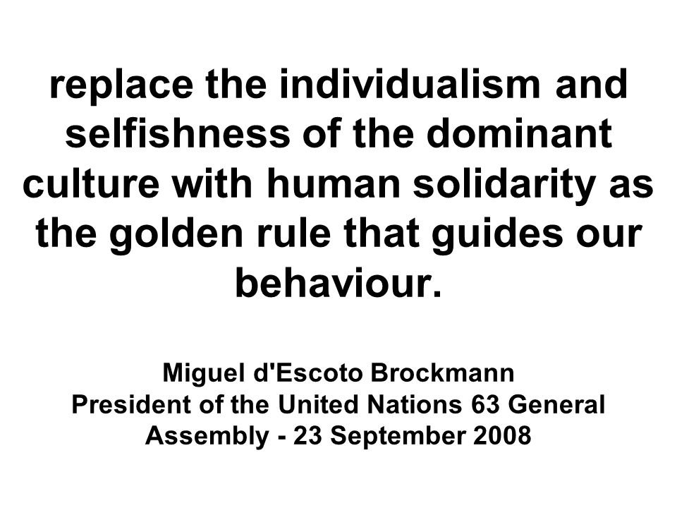 replace the individualism and selfishness of the dominant culture with human solidarity as the golden rule that guides our behaviour.