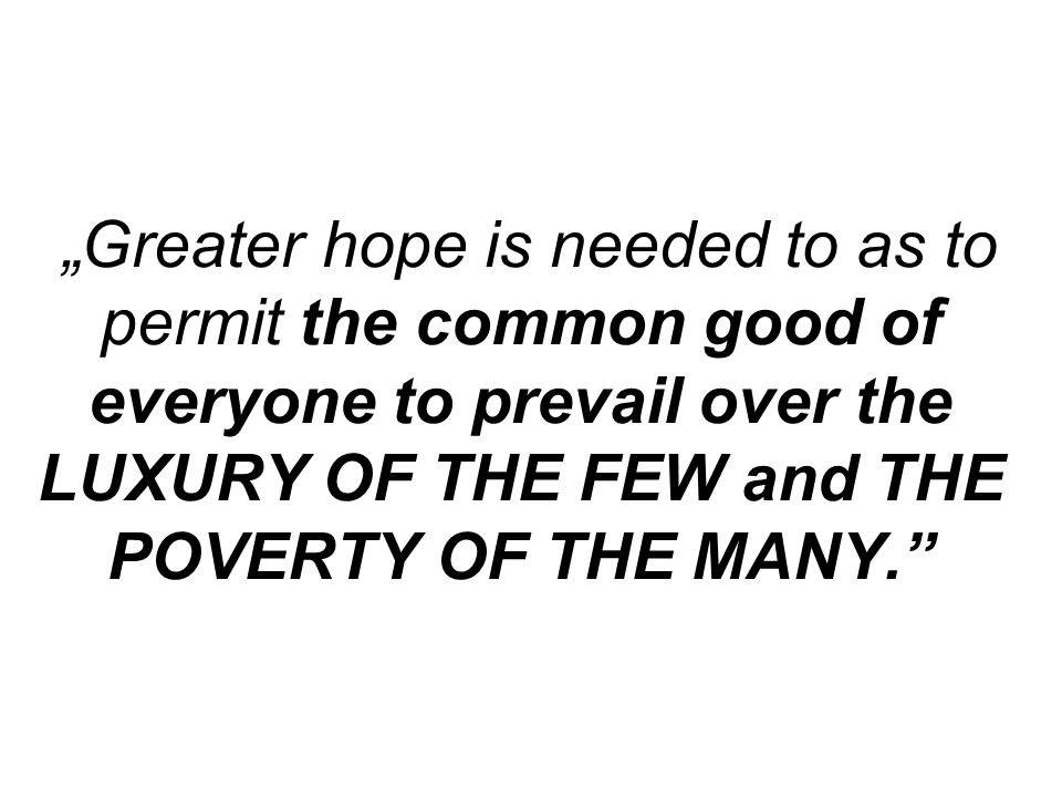 """Greater hope is needed to as to permit the common good of everyone to prevail over the LUXURY OF THE FEW and THE POVERTY OF THE MANY."