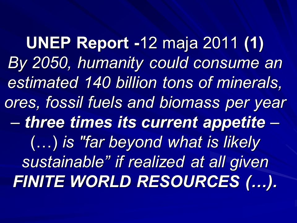 UNEP Report -12 maja 2011 (1) By 2050, humanity could consume an estimated 140 billion tons of minerals, ores, fossil fuels and biomass per year – three times its current appetite –(…) is far beyond what is likely sustainable if realized at all given FINITE WORLD RESOURCES (…).