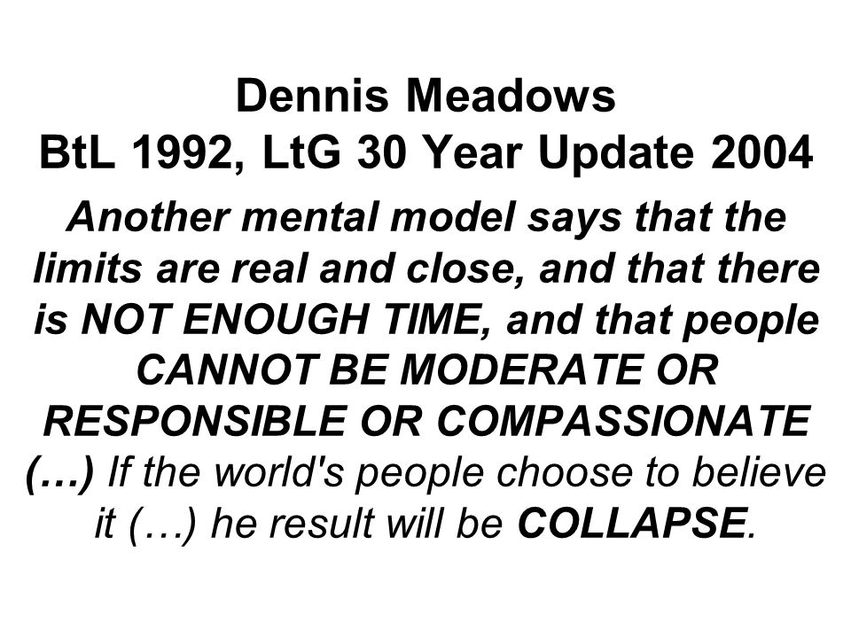 Dennis Meadows BtL 1992, LtG 30 Year Update 2004 Another mental model says that the limits are real and close, and that there is NOT ENOUGH TIME, and that people CANNOT BE MODERATE OR RESPONSIBLE OR COMPASSIONATE (…) If the world s people choose to believe it (…) he result will be COLLAPSE.