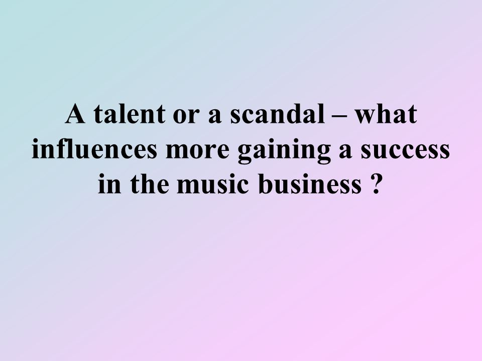 A talent or a scandal – what influences more gaining a success in the music business