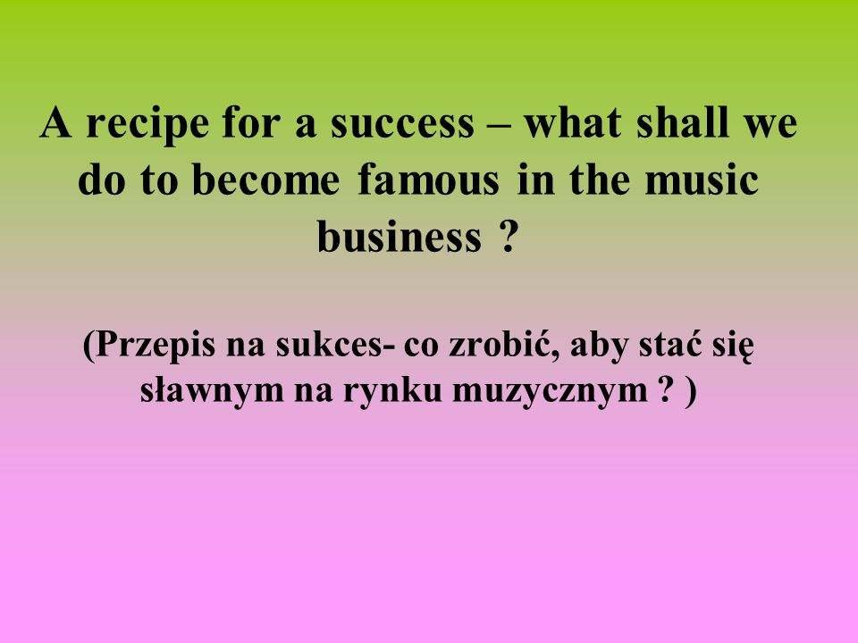 A recipe for a success – what shall we do to become famous in the music business .