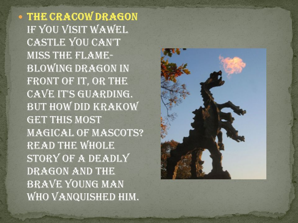 The Cracow Dragon If you visit wawel castle you can t miss the flame- blowing dragon in front of it, or the cave it s guarding.
