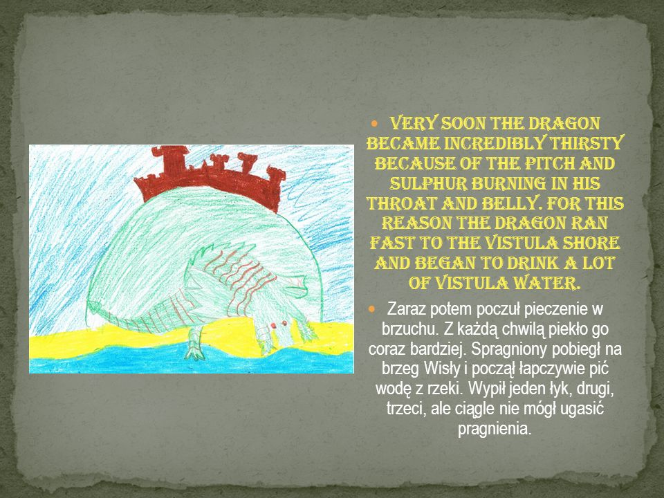 Very soon the dragon became incredibly thirsty because of the pitch and sulphur burning in his throat and belly. For this reason the dragon ran fast to the Vistula shore and began to drink a lot of Vistula water.