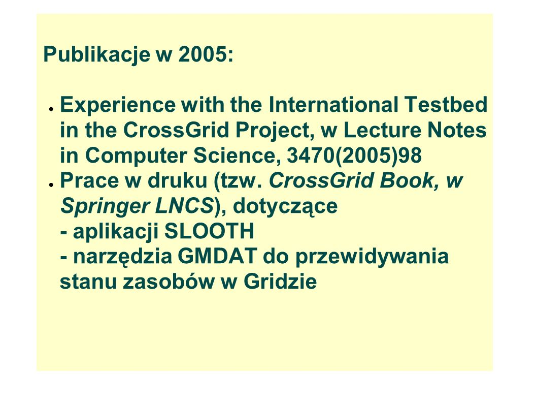 Publikacje w 2005: Experience with the International Testbed in the CrossGrid Project, w Lecture Notes in Computer Science, 3470(2005)98.