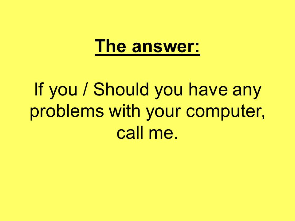 The answer: If you / Should you have any problems with your computer, call me.